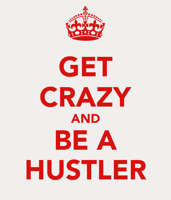 GET CRAZY AND BE A HUSTLER