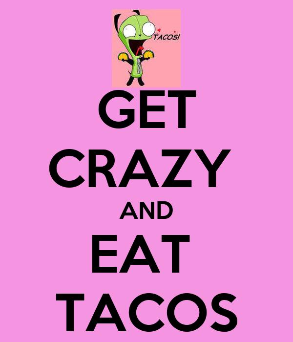 GET CRAZY  AND EAT  TACOS