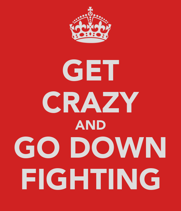 GET CRAZY AND GO DOWN FIGHTING