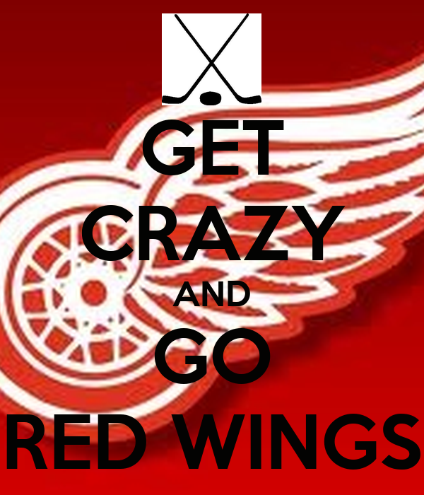 GET CRAZY AND GO RED WINGS