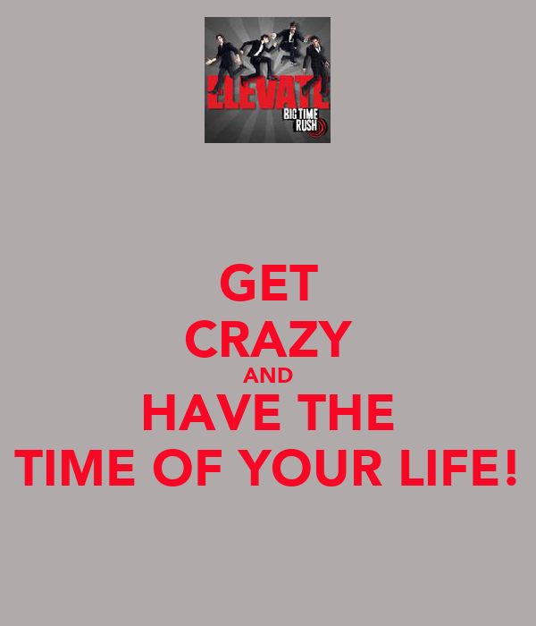GET CRAZY AND HAVE THE TIME OF YOUR LIFE!