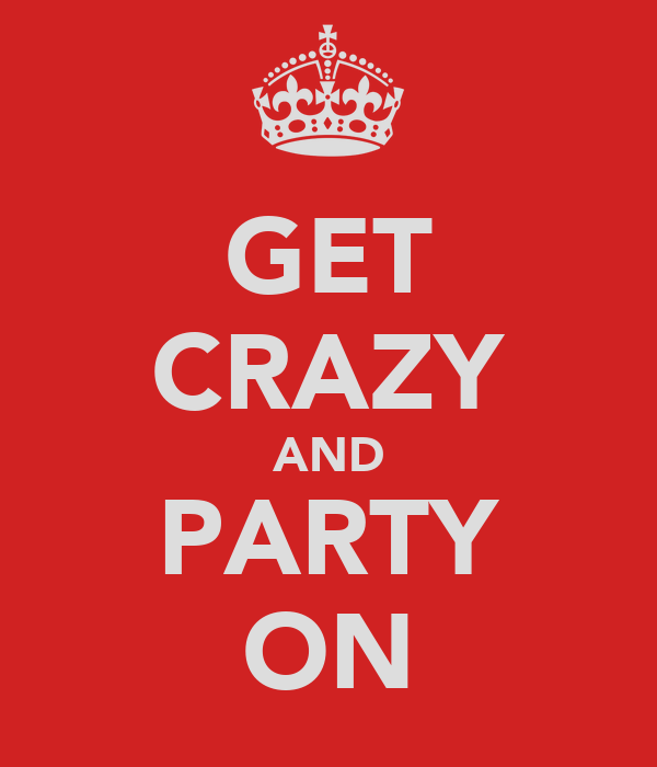 GET CRAZY AND PARTY ON
