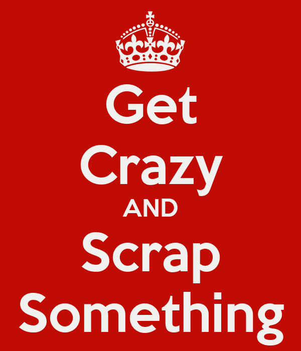 Get Crazy AND Scrap Something