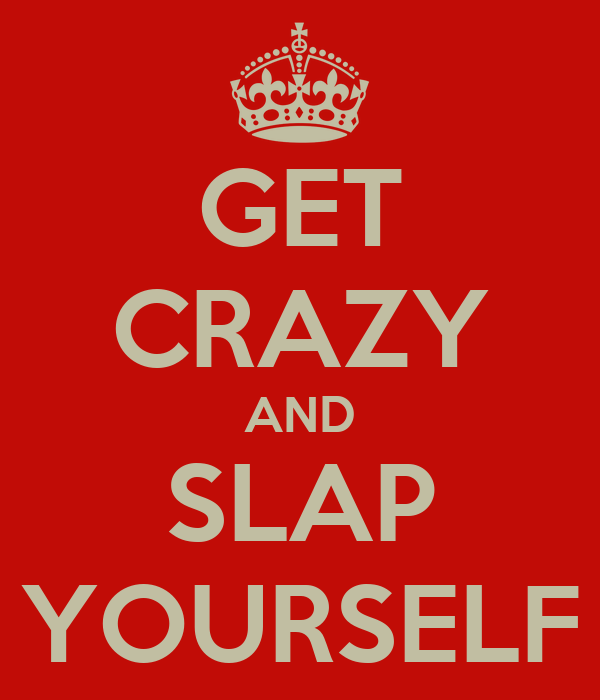 GET CRAZY AND SLAP YOURSELF