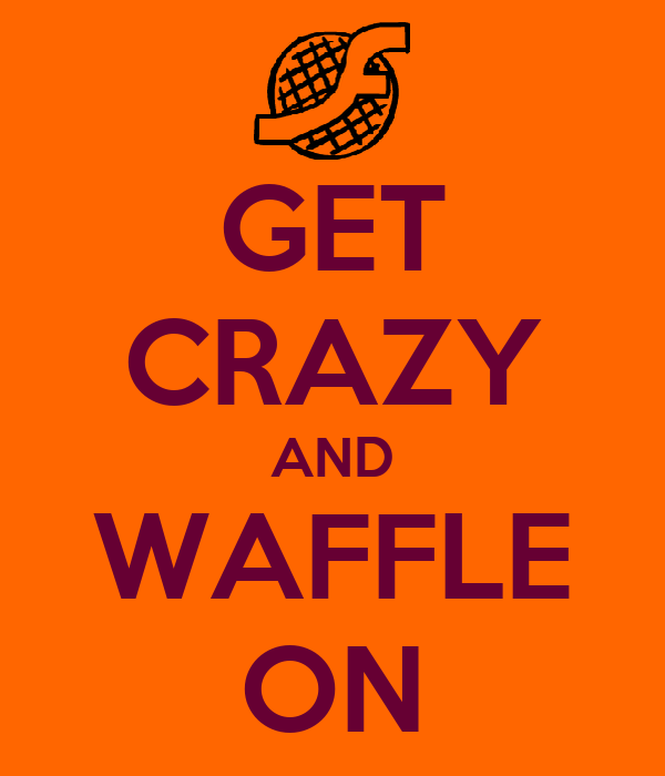 GET CRAZY AND WAFFLE ON