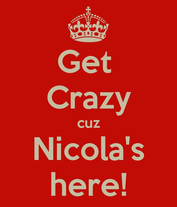 Get  Crazy cuz Nicola's here!