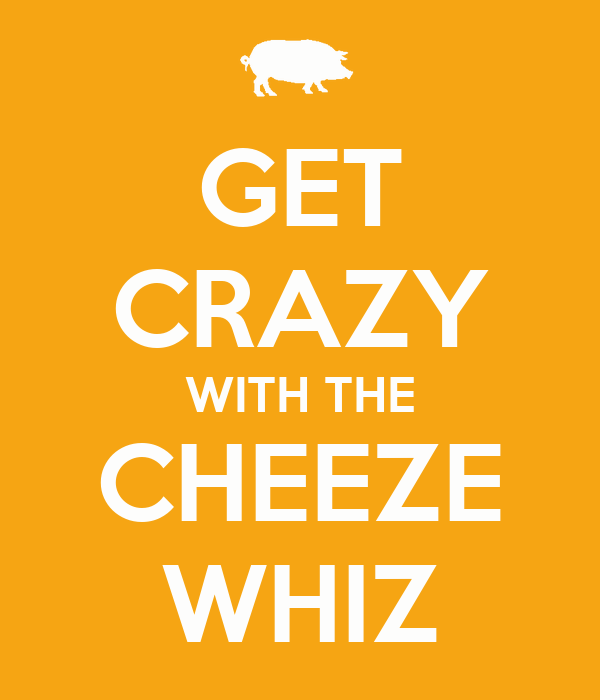 GET CRAZY WITH THE CHEEZE WHIZ