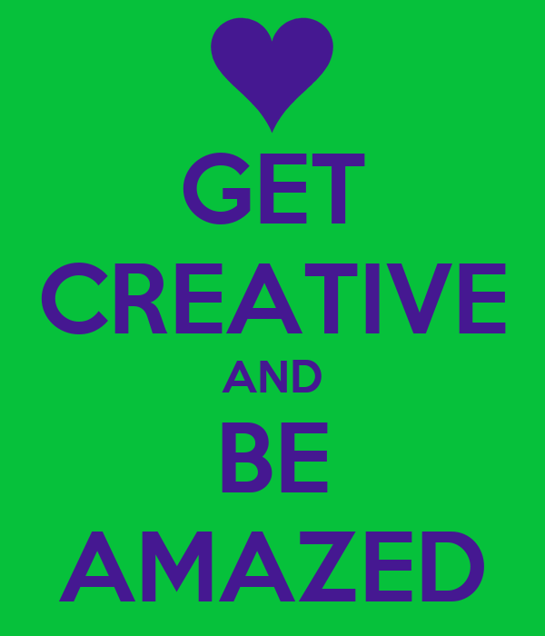 GET CREATIVE AND BE AMAZED
