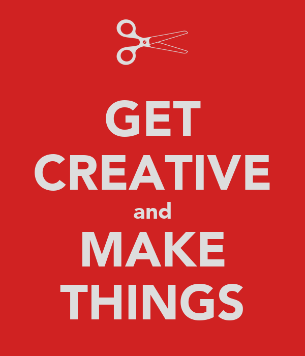 GET CREATIVE and MAKE THINGS