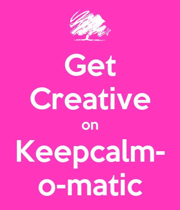 Get Creative on Keepcalm- o-matic