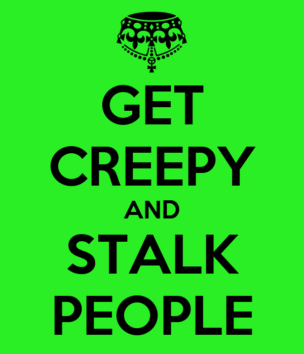 GET CREEPY AND  STALK  PEOPLE