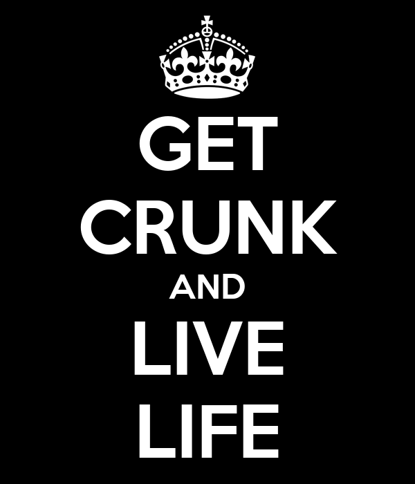 GET CRUNK AND LIVE LIFE