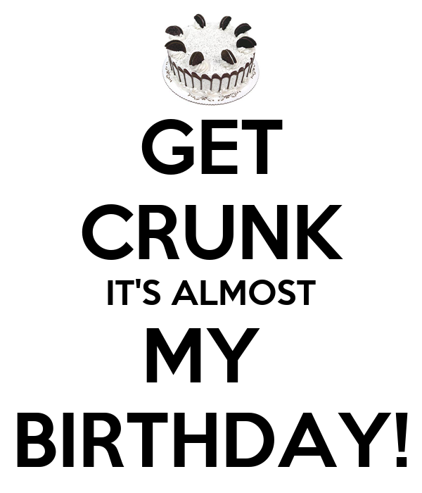 GET CRUNK IT'S ALMOST MY  BIRTHDAY!