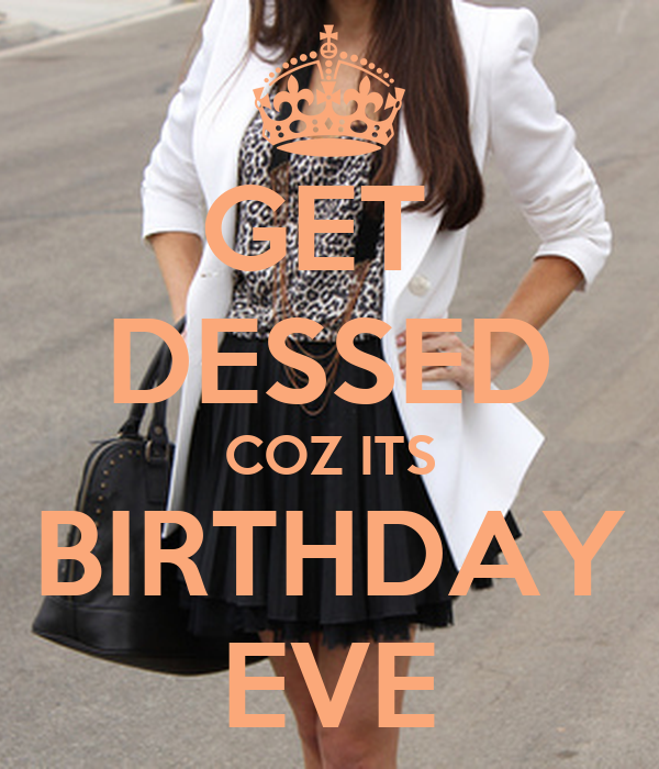 GET  DESSED COZ ITS BIRTHDAY EVE