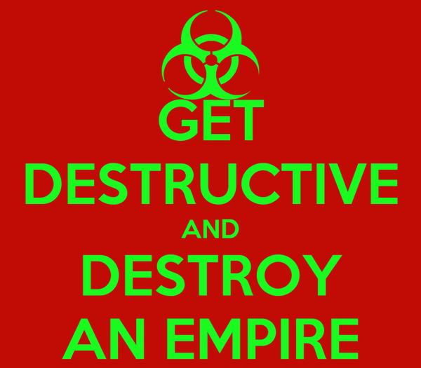 GET DESTRUCTIVE AND DESTROY AN EMPIRE