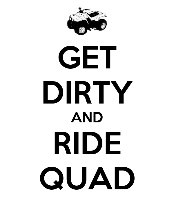 GET DIRTY AND RIDE QUAD