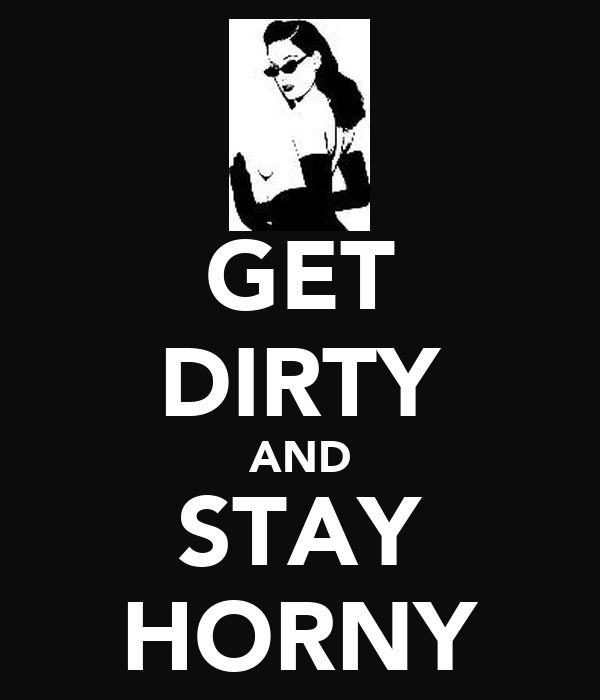 GET DIRTY AND STAY HORNY