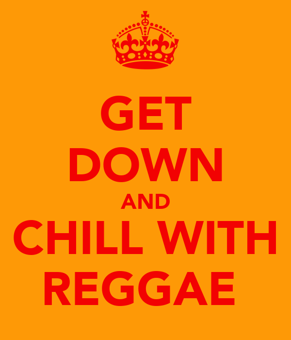 GET DOWN AND CHILL WITH REGGAE