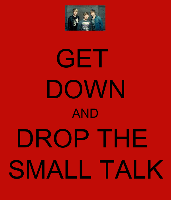 GET  DOWN AND DROP THE  SMALL TALK