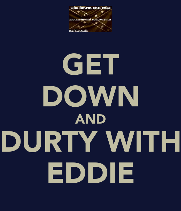 GET DOWN AND DURTY WITH EDDIE