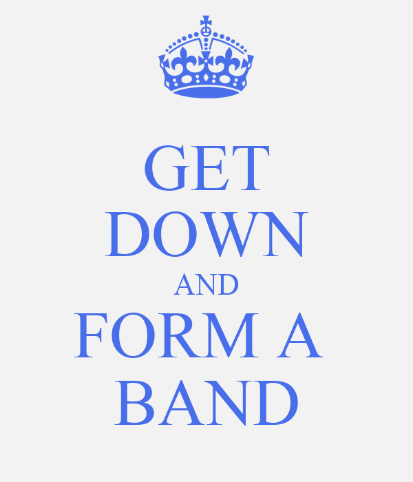GET DOWN AND FORM A  BAND