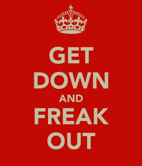 GET DOWN AND FREAK OUT