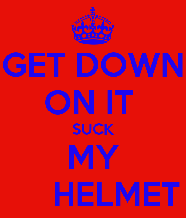 GET DOWN ON IT  SUCK MY      HELMET