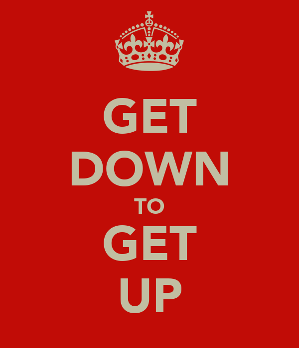 GET DOWN TO GET UP