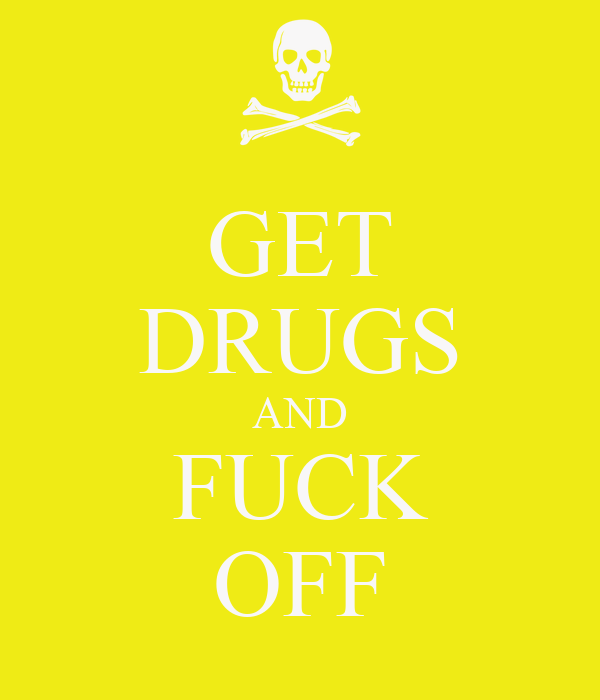 GET DRUGS AND FUCK OFF