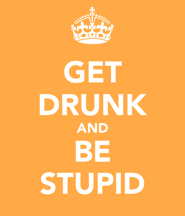 GET DRUNK AND BE STUPID