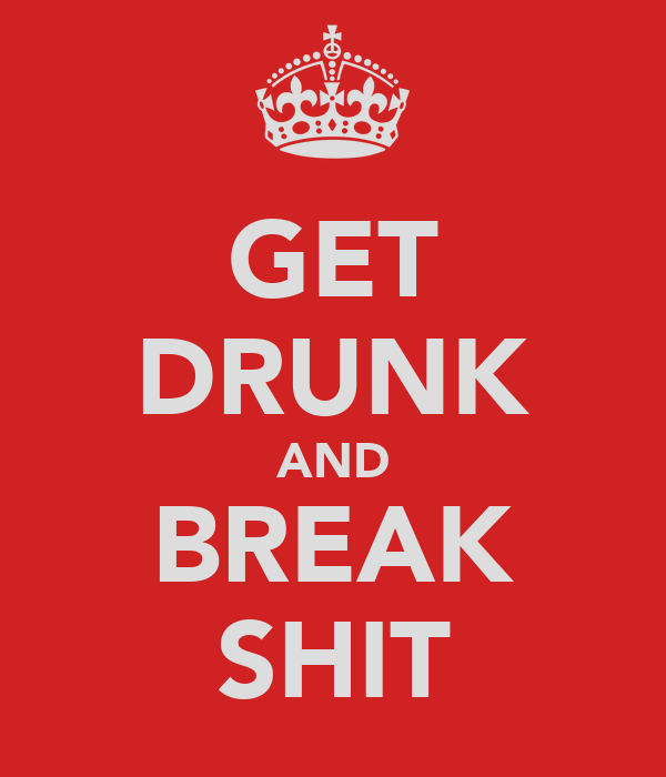 GET DRUNK AND BREAK SHIT