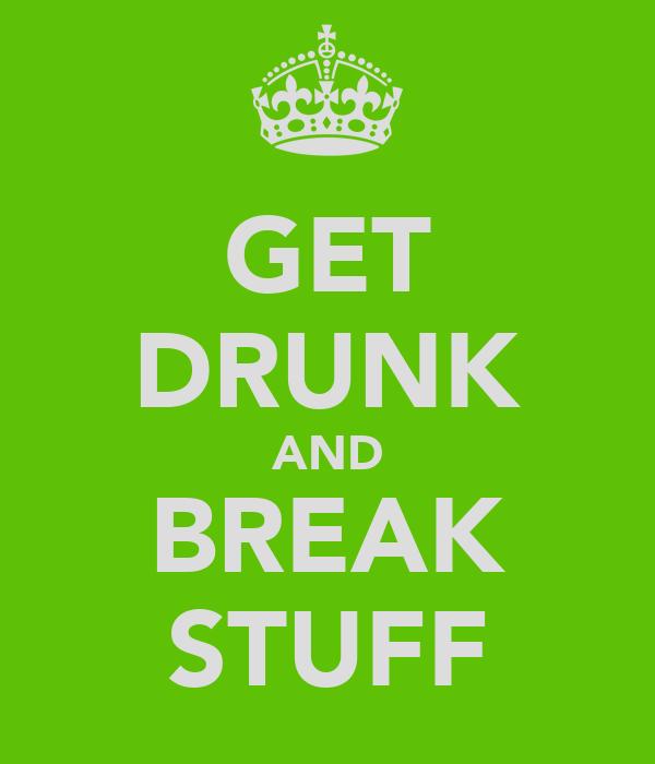 GET DRUNK AND BREAK STUFF