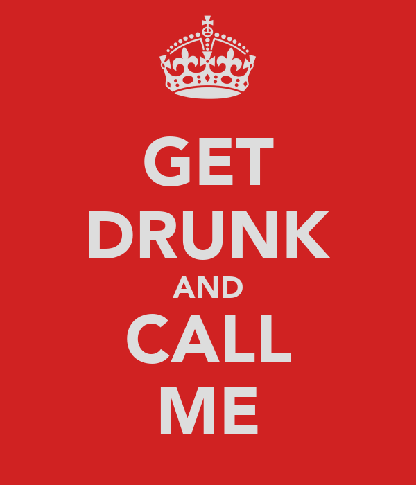 GET DRUNK AND CALL ME