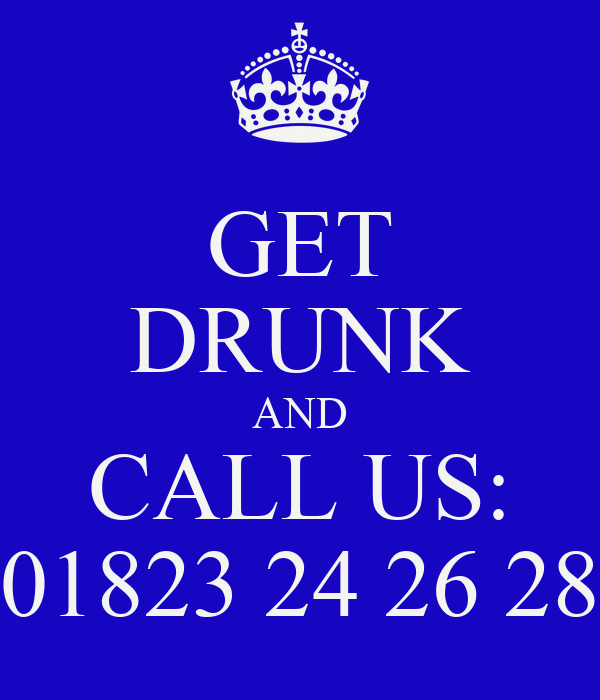 GET DRUNK AND CALL US: 01823 24 26 28