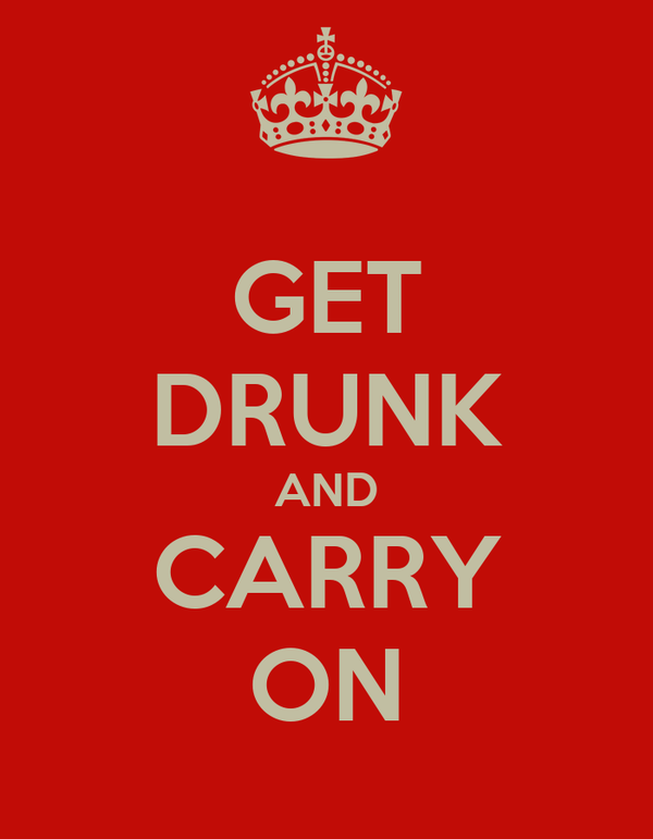 GET DRUNK AND CARRY ON