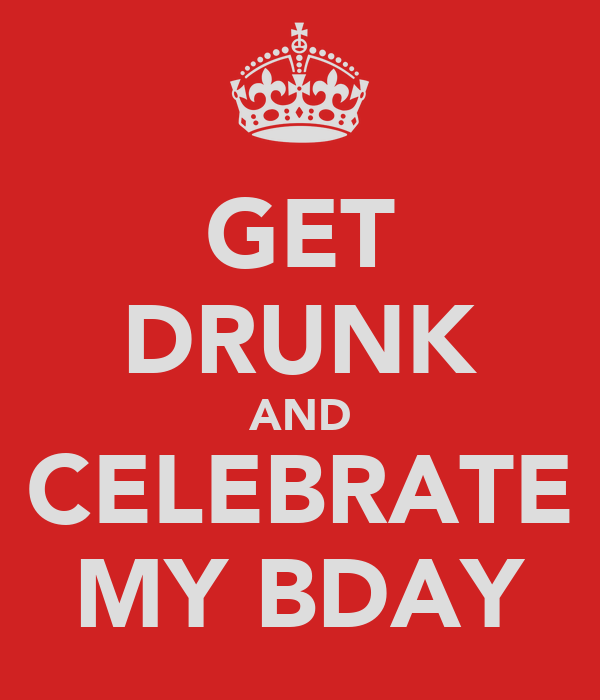 GET DRUNK AND CELEBRATE MY BDAY