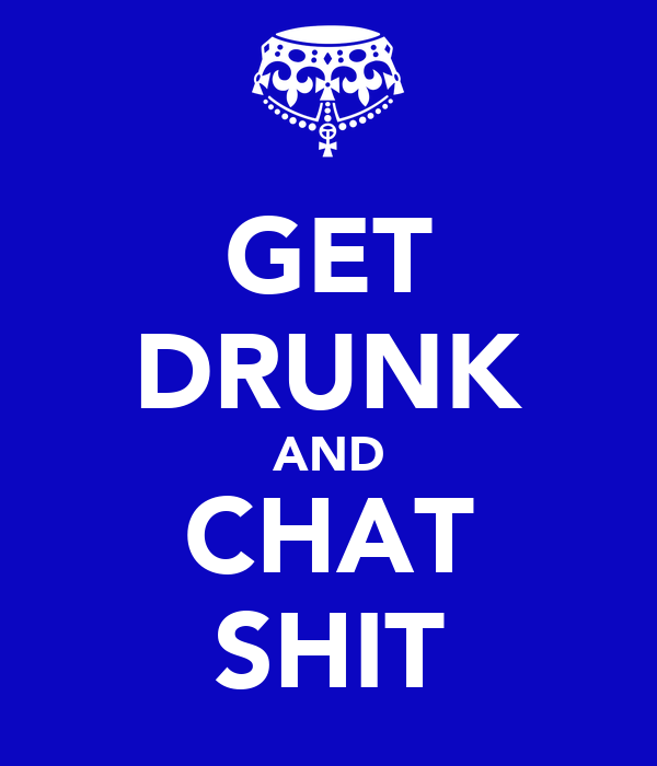GET DRUNK AND CHAT SHIT