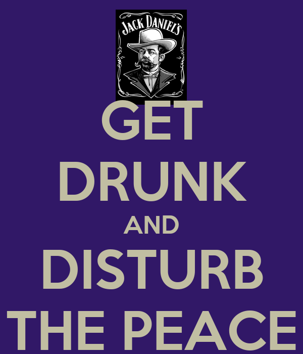 GET DRUNK AND DISTURB THE PEACE