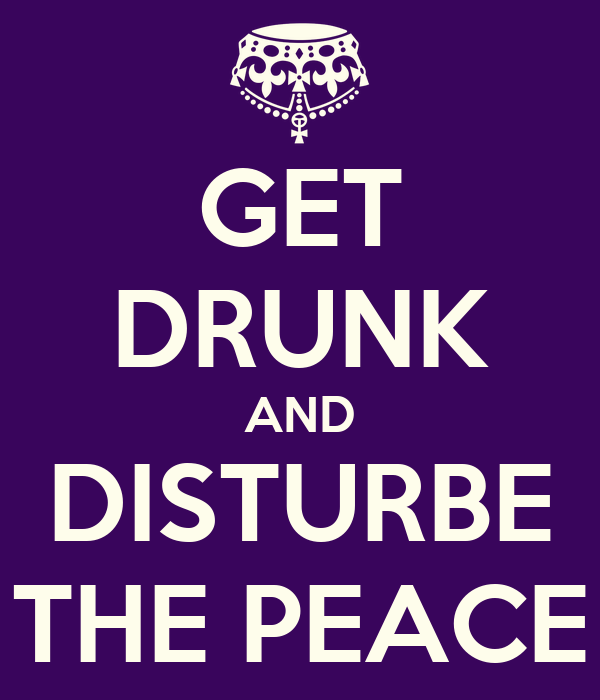 GET DRUNK AND DISTURBE THE PEACE