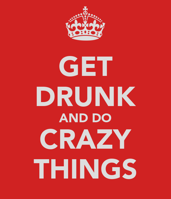 GET DRUNK AND DO CRAZY THINGS