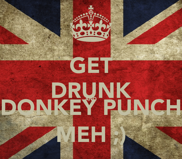 GET DRUNK AND DONKEY PUNCH MEH ;)