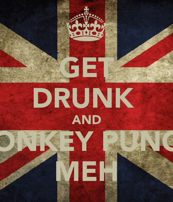GET DRUNK  AND DONKEY PUNCH MEH
