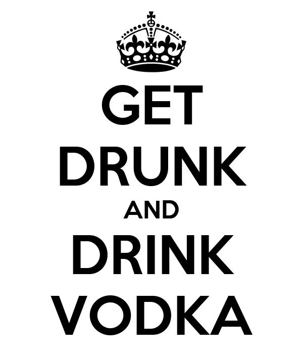GET DRUNK AND DRINK VODKA