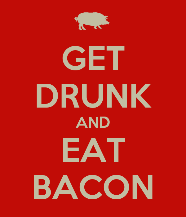 GET DRUNK AND EAT BACON
