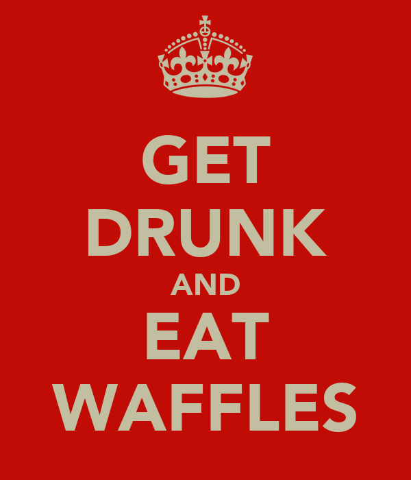 GET DRUNK AND EAT WAFFLES
