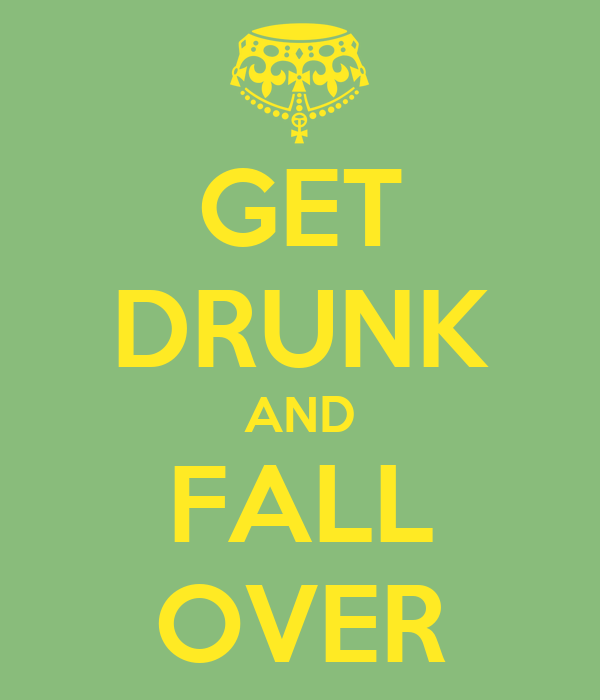 GET DRUNK AND FALL OVER