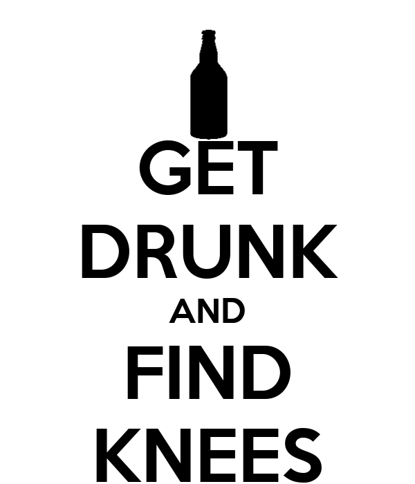 GET DRUNK AND FIND KNEES