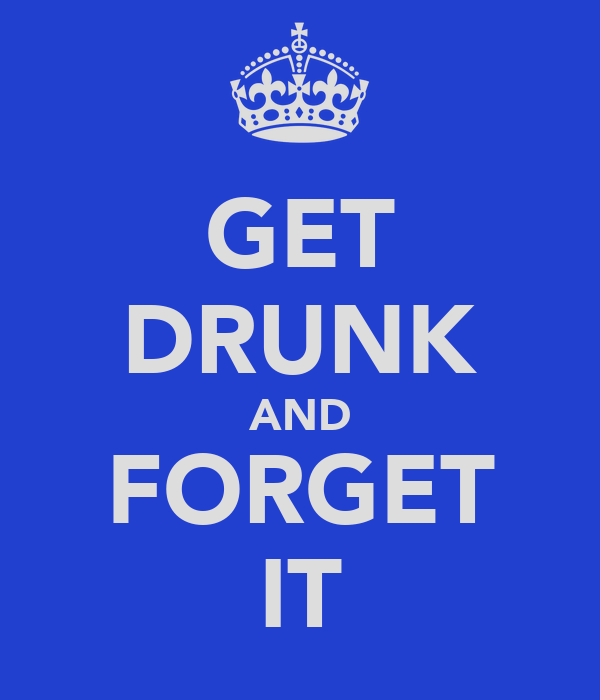 GET DRUNK AND FORGET IT