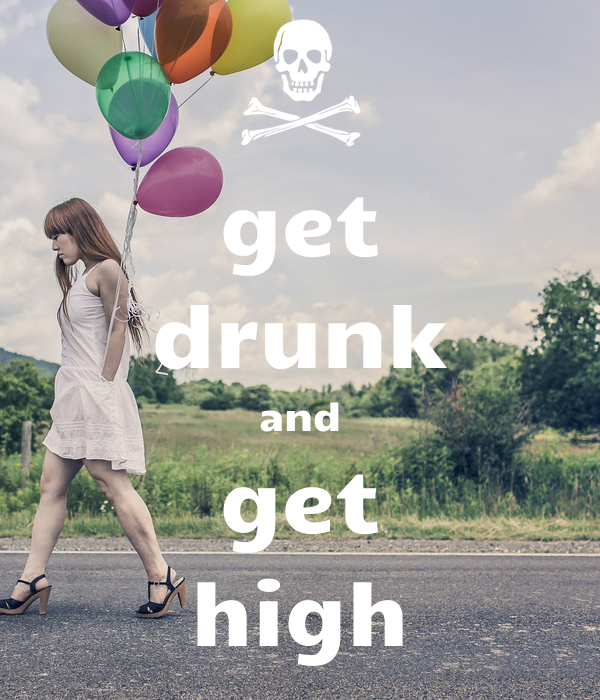 get drunk and get high