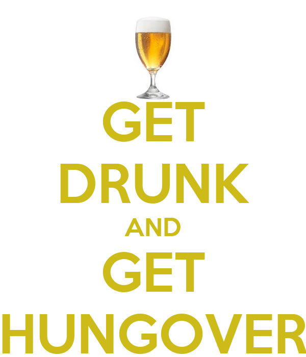 GET DRUNK AND GET HUNGOVER
